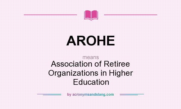 What does AROHE mean? It stands for Association of Retiree Organizations in Higher Education