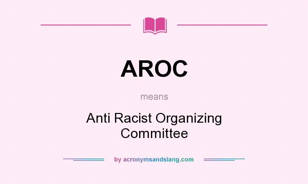 What does AROC mean? It stands for Anti Racist Organizing Committee