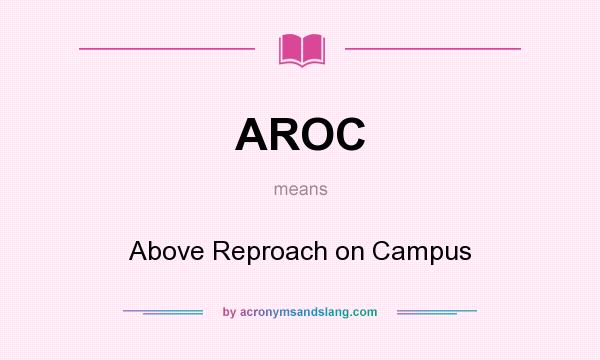 What does AROC mean? It stands for Above Reproach on Campus