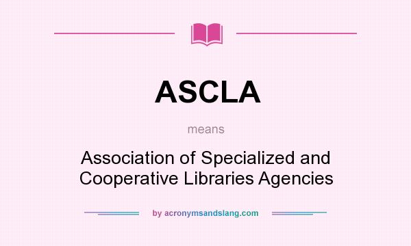 What does ASCLA mean? It stands for Association of Specialized and Cooperative Libraries Agencies