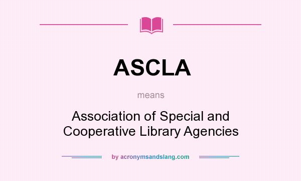 What does ASCLA mean? It stands for Association of Special and Cooperative Library Agencies