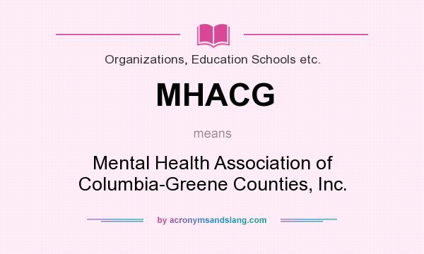 What does MHACG mean? It stands for Mental Health Association of Columbia-Greene Counties, Inc.