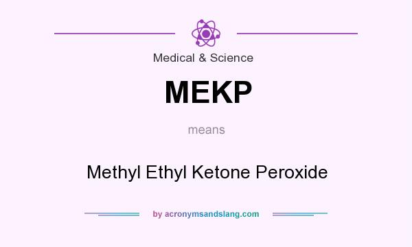 What does MEKP mean? It stands for Methyl Ethyl Ketone Peroxide
