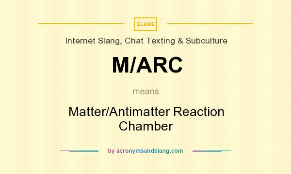 What does M/ARC mean? It stands for Matter/Antimatter Reaction Chamber