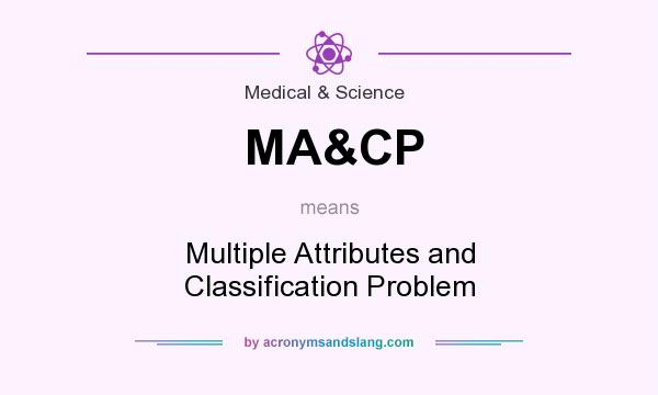 What does MA&CP mean? It stands for Multiple Attributes and Classification Problem