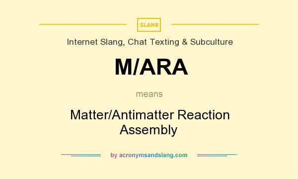 What does M/ARA mean? It stands for Matter/Antimatter Reaction Assembly