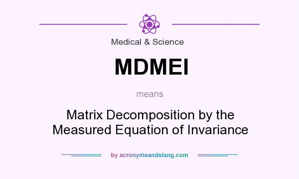 What does MDMEI mean? It stands for Matrix Decomposition by the Measured Equation of Invariance