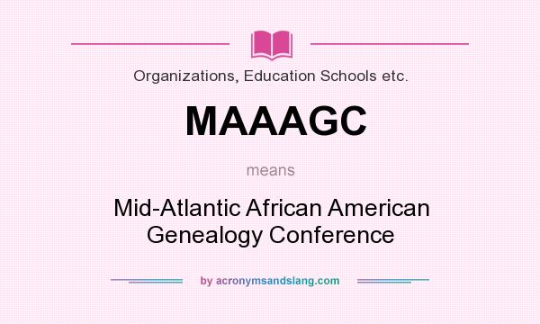 What does MAAAGC mean? It stands for Mid-Atlantic African American Genealogy Conference