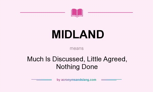 What does MIDLAND mean? It stands for Much Is Discussed, Little Agreed, Nothing Done