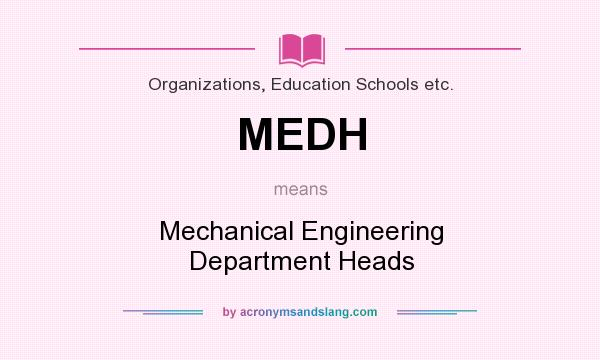 What does MEDH mean? It stands for Mechanical Engineering Department Heads