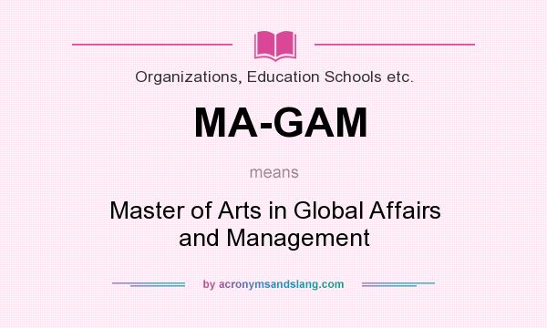 What does MA-GAM mean? It stands for Master of Arts in Global Affairs and Management