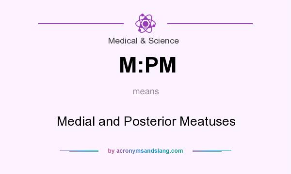What does M:PM mean? It stands for Medial and Posterior Meatuses