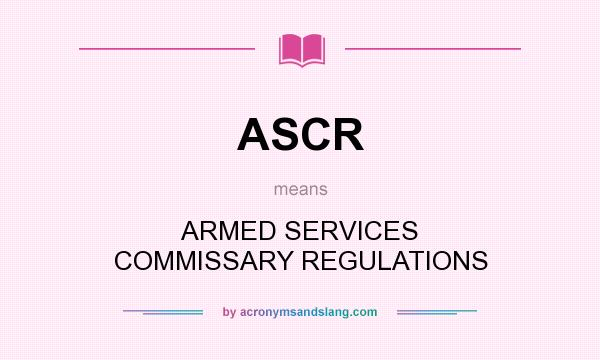 What does ASCR mean? It stands for ARMED SERVICES COMMISSARY REGULATIONS