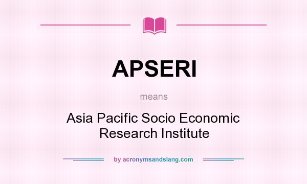 What does APSERI mean? It stands for Asia Pacific Socio Economic Research Institute