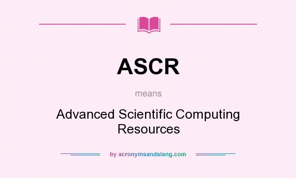 What does ASCR mean? It stands for Advanced Scientific Computing Resources