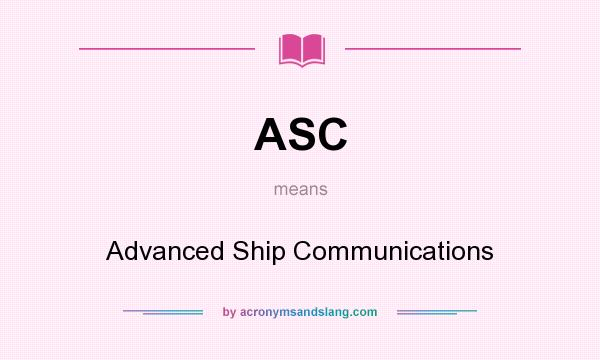What does ASC mean? It stands for Advanced Ship Communications