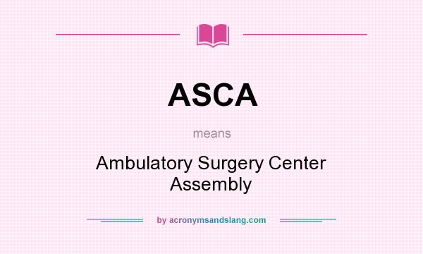 What does ASCA mean? It stands for Ambulatory Surgery Center Assembly