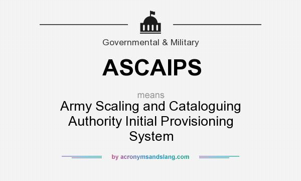 What does ASCAIPS mean? It stands for Army Scaling and Cataloguing Authority Initial Provisioning System