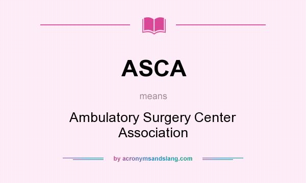 What does ASCA mean? It stands for Ambulatory Surgery Center Association