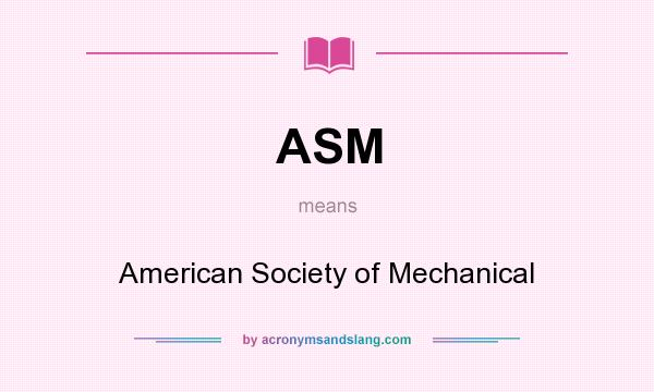 What does ASM mean? It stands for American Society of Mechanical
