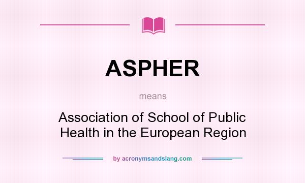 What does ASPHER mean? It stands for Association of School of Public Health in the European Region