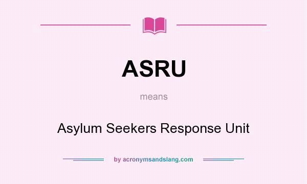 What does ASRU mean? It stands for Asylum Seekers Response Unit