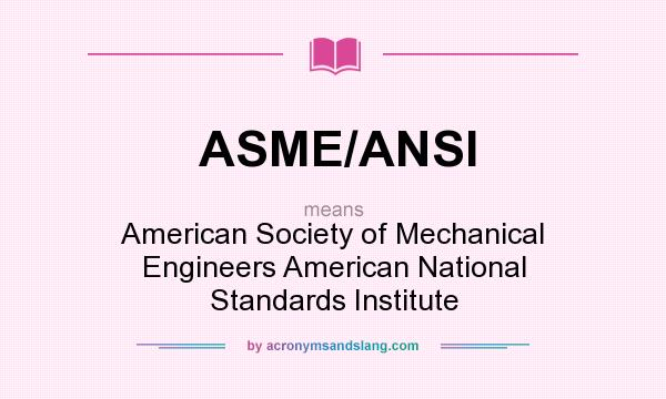 What does ASME/ANSI mean? It stands for American Society of Mechanical Engineers American National Standards Institute