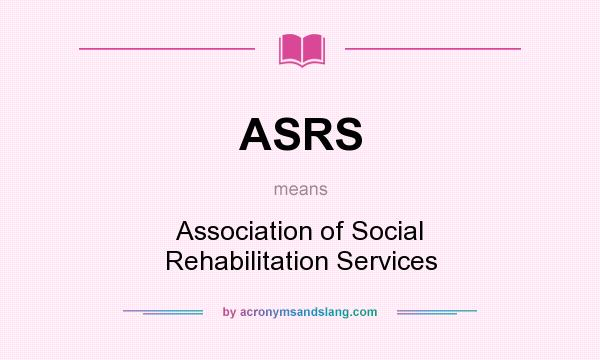 What does ASRS mean? It stands for Association of Social Rehabilitation Services
