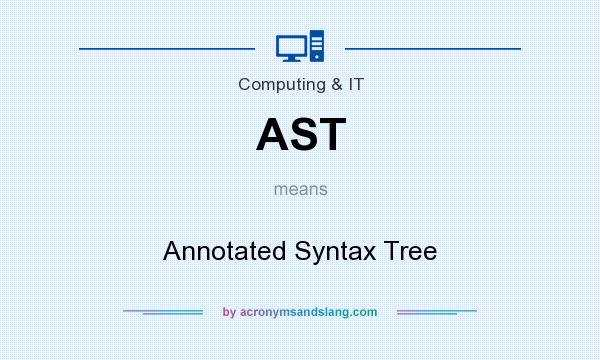 What does AST mean? It stands for Annotated Syntax Tree
