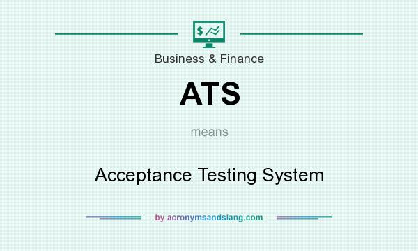 What does ATS mean? It stands for Acceptance Testing System