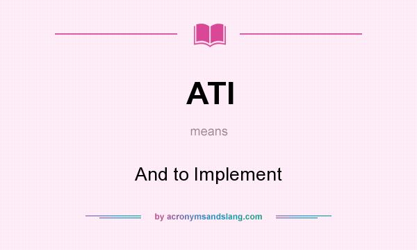 What does ATI mean? It stands for And to Implement