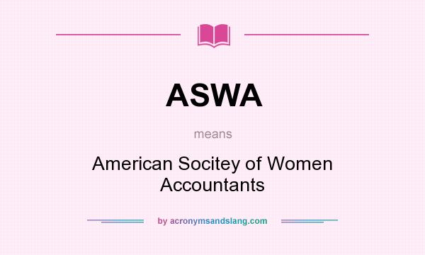 What does ASWA mean? It stands for American Socitey of Women Accountants
