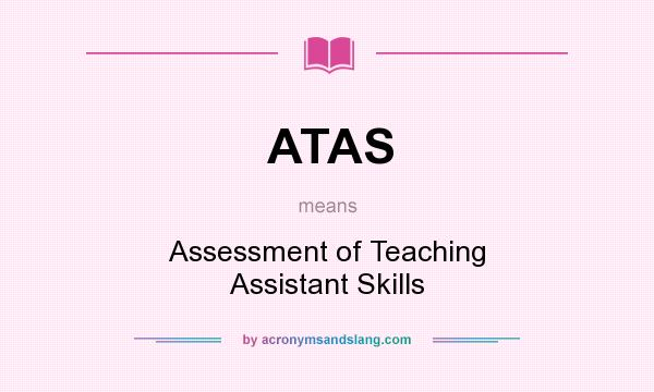 What does ATAS mean? It stands for Assessment of Teaching Assistant Skills