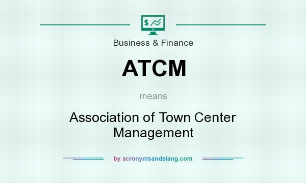 What does ATCM mean? It stands for Association of Town Center Management