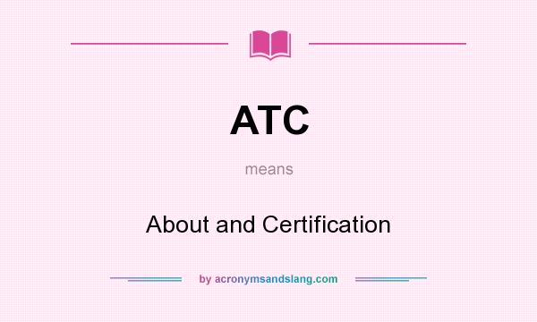 What does ATC mean? It stands for About and Certification