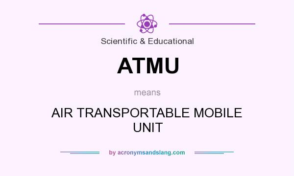What does ATMU mean? It stands for AIR TRANSPORTABLE MOBILE UNIT