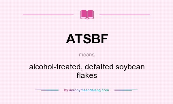 What does ATSBF mean? It stands for alcohol-treated, defatted soybean flakes