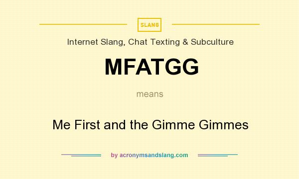 What does MFATGG mean? It stands for Me First and the Gimme Gimmes