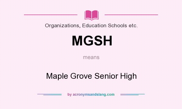 What does MGSH mean? It stands for Maple Grove Senior High