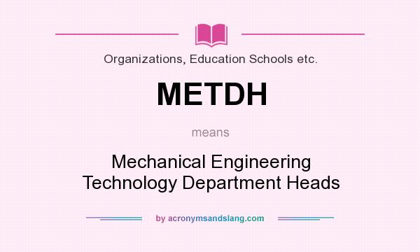 What does METDH mean? It stands for Mechanical Engineering Technology Department Heads
