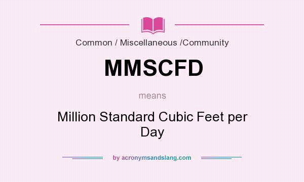 What does MMSCFD mean? It stands for Million Standard Cubic Feet per Day