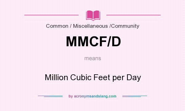 What does MMCF/D mean? It stands for Million Cubic Feet per Day