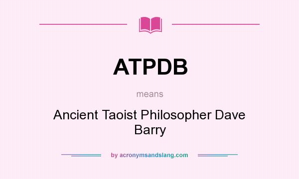 What does ATPDB mean? It stands for Ancient Taoist Philosopher Dave Barry