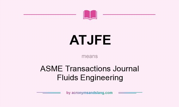 What does ATJFE mean? It stands for ASME Transactions Journal Fluids Engineering