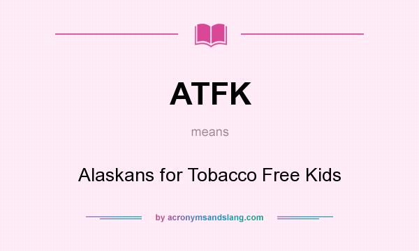 What does ATFK mean? It stands for Alaskans for Tobacco Free Kids