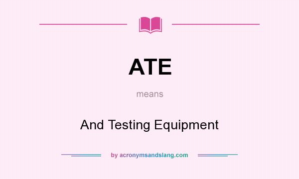 What does ATE mean? It stands for And Testing Equipment