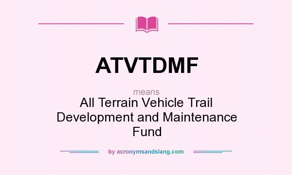 What does ATVTDMF mean? It stands for All Terrain Vehicle Trail Development and Maintenance Fund