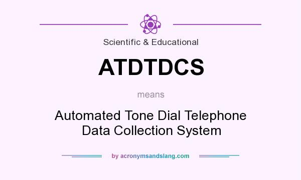 What does ATDTDCS mean? It stands for Automated Tone Dial Telephone Data Collection System