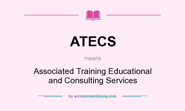 What does ATECS mean? It stands for Associated Training Educational and Consulting Services