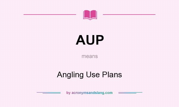 What does AUP mean? It stands for Angling Use Plans